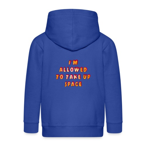 I m allowed to take up space - Kids' Premium Zip Hoodie