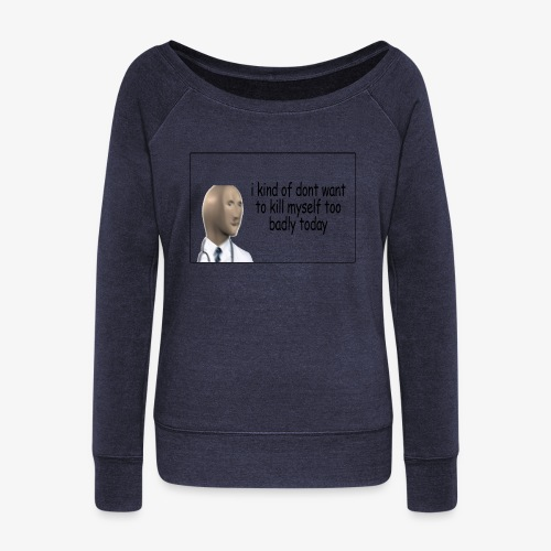 i kind of dont want to kill myself too v=badly tod - Women's Boat Neck Long Sleeve Top