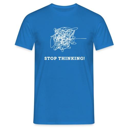 Stop Thinking - Männer T-Shirt