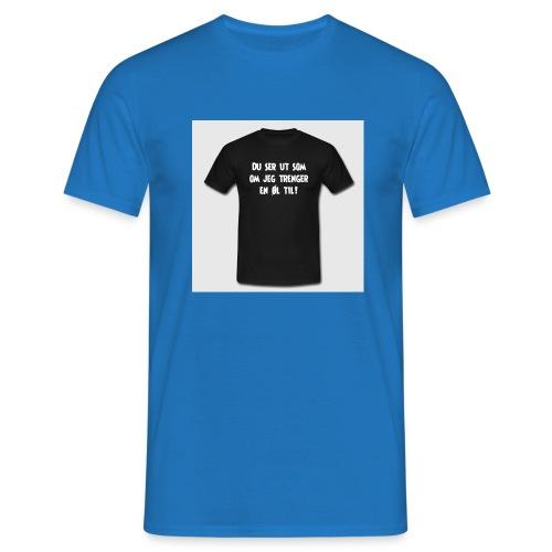 du ser ut som om jeg trenger en oel til t skjorte - T-skjorte for menn