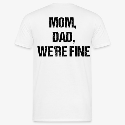MOM, DAD, WE'RE FINE - Männer T-Shirt