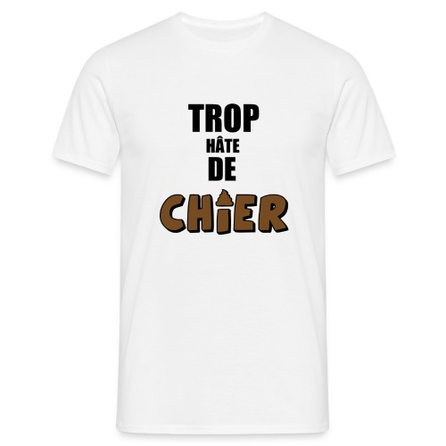 Trop hâte - Chier - T-shirt Homme