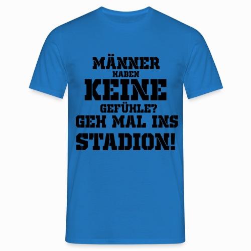 Männer haben keine Gefühle? geh mal ins Stadion! - Männer T-Shirt