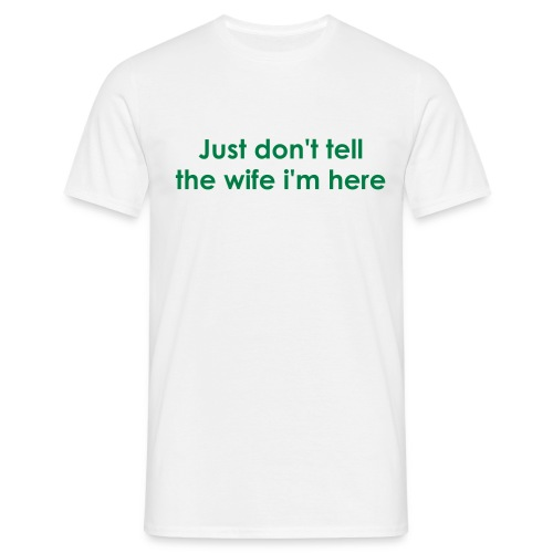 Just don't tell the wife i'm here - Men's T-Shirt