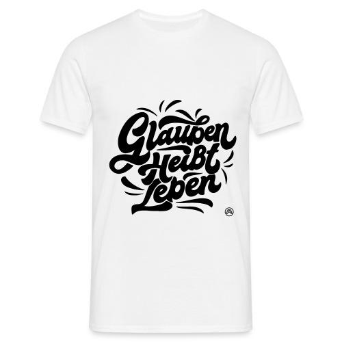 Glauben heißt Leben - Männer T-Shirt