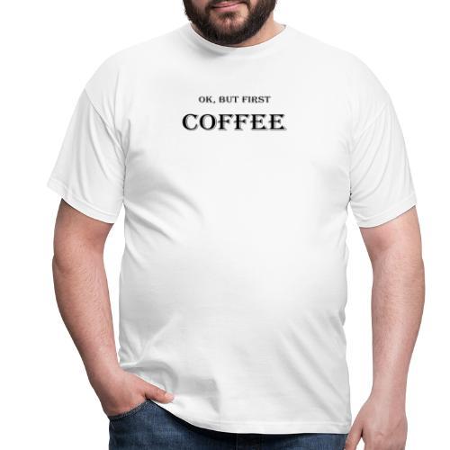 Ok, but first coffee Design - Männer T-Shirt
