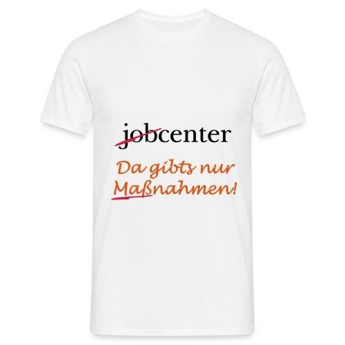 jobcenter - da gibts nur Maßnahmen! Kein Job - Männer T-Shirt