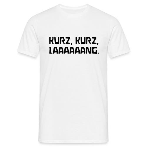 KURZ KURZ LAAAAAANG - Männer T-Shirt