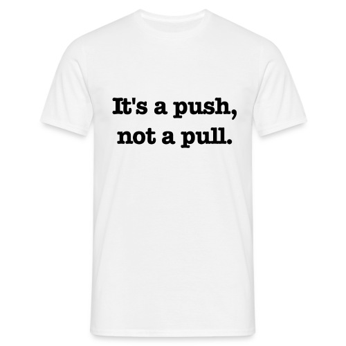 It's a push, not a pull. - T-shirt herr