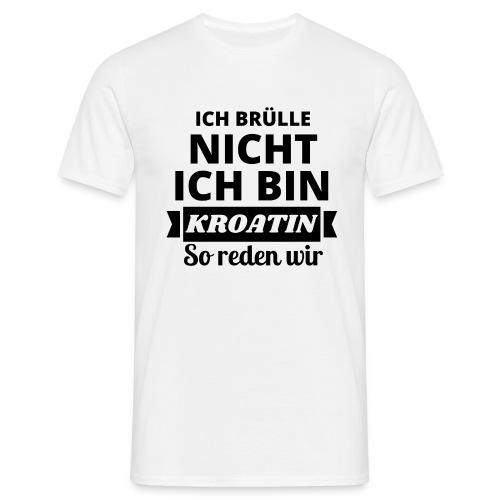 Ich brülle nicht, ich bin Kroatin! - Männer T-Shirt