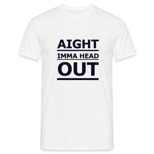 Aight Imma Head Out - Men's T-Shirt