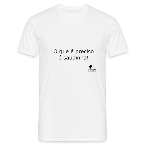 O que é preciso é saudinha! - Men's T-Shirt