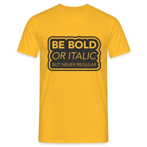 Be bold, or italic but never regular - Mannen T-shirt