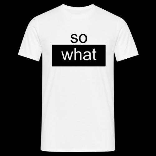 so what - Männer T-Shirt
