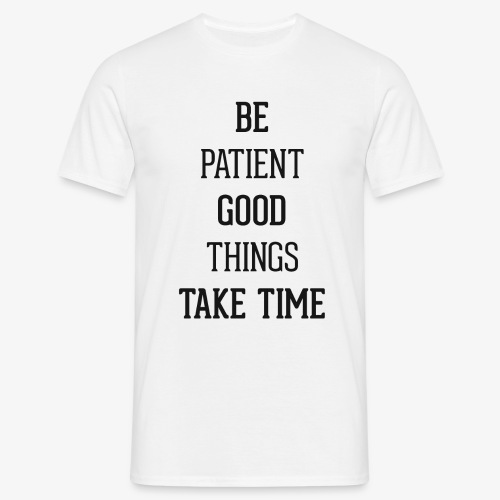 BE PATIENT, GOOD THINGS TAKE TIME - Men's T-Shirt