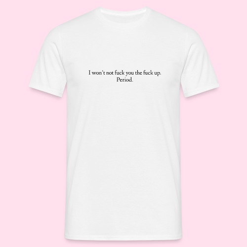 I do not want to fuck you the fuck up. Period. - Men's T-Shirt