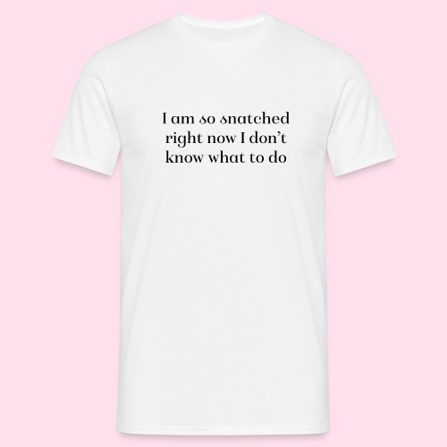 I am so snatched right now I don't know what to do - Men's T-Shirt