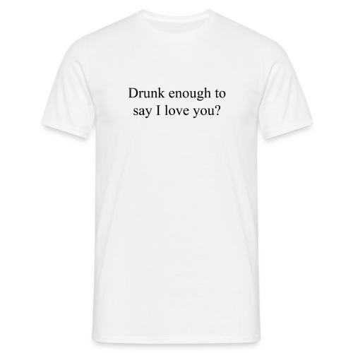 Betrunken genug um Ich liebe dich zu sagen? - Männer T-Shirt