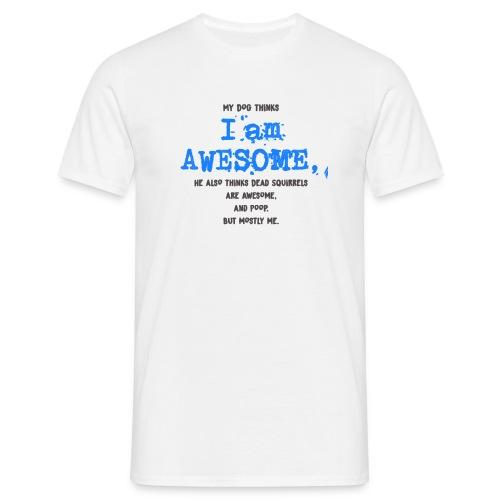 My Dog thinks I am Awesome - Men's T-Shirt
