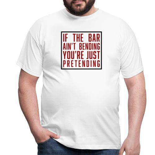 If the bar aint bending youre just pretending - Männer T-Shirt