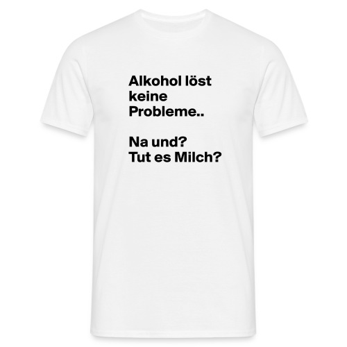 Alkohol löst keine Probleme Na und tut es Milch - Männer T-Shirt