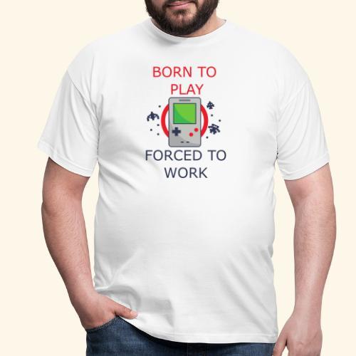 Born to Play - Forced to Work | Für Gamer - Männer T-Shirt