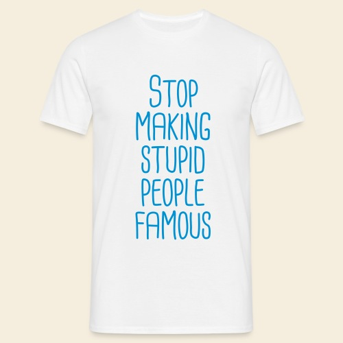 Stop making stupid people famous - Männer T-Shirt