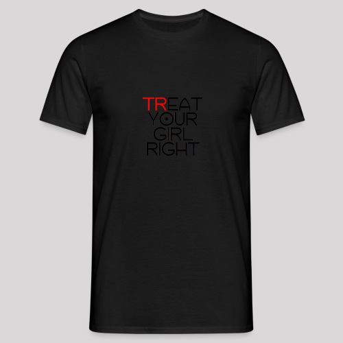 Treat Your Girl Right - Mannen T-shirt