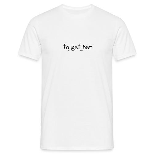 to_get_her - Männer T-Shirt