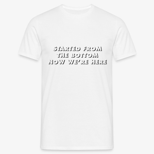 STARTED FROM THE BOTTOM NOW WE'RE HERE - T-shirt Homme