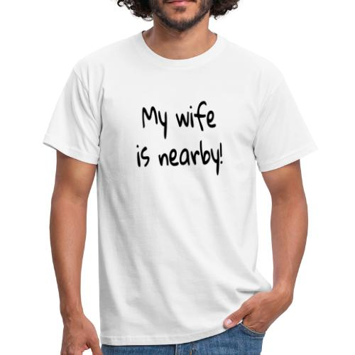 my wife is nearby - Männer T-Shirt
