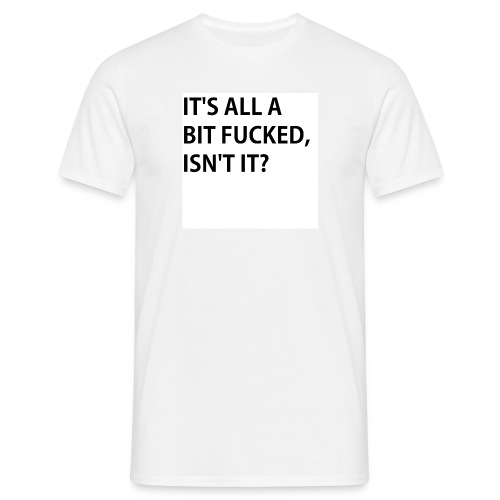 IT'S ALL A BIT FUCKED - Men's T-Shirt