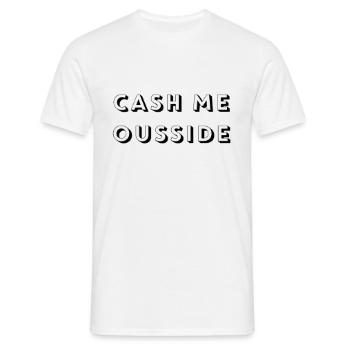CASH ME OUSSIDE quote - Men's T-Shirt