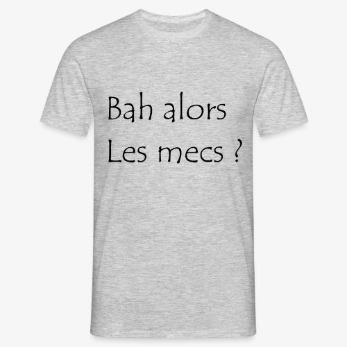 bah alors les mecs ? - T-shirt Homme