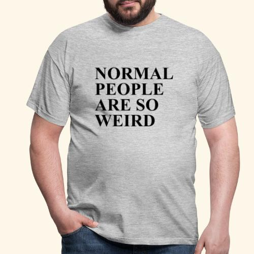 Normal people are so weird - Männer T-Shirt