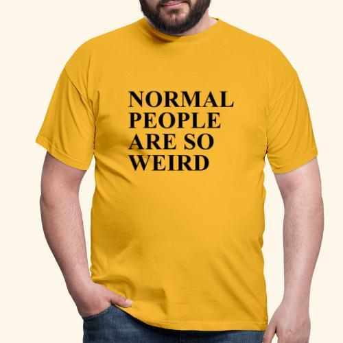 Normal people are so weird - Männer T-Shirt