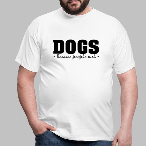DOGS - BECAUSE PEOPLE SUCK - Männer T-Shirt