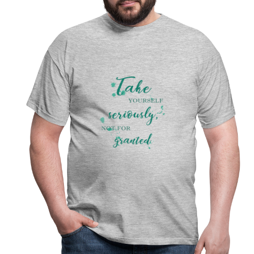 Take yourself seriously, not for granted - Men's T-Shirt