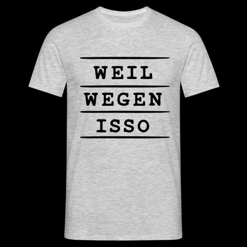 Weil. Wegen. Isso. - Männer T-Shirt