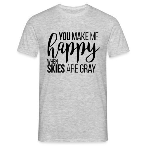 You make me happy when skies are gray - Männer T-Shirt