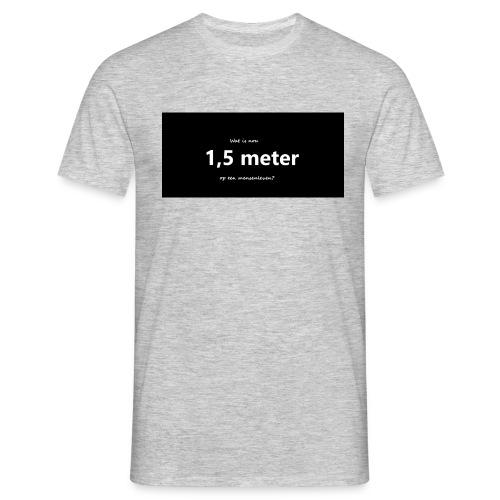 Wat is nou 1,5 meter op een mensenleven? - Mannen T-shirt