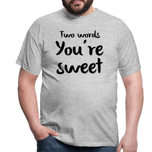 two words you're sweet - Mannen T-shirt