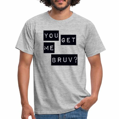 You get me bruv - Men's T-Shirt