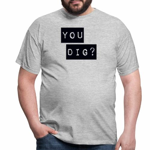 You Dig - Men's T-Shirt