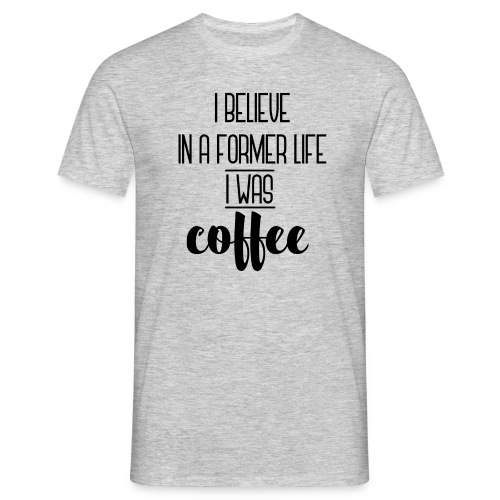 I Believe in a former life I was coffee - Camiseta hombre