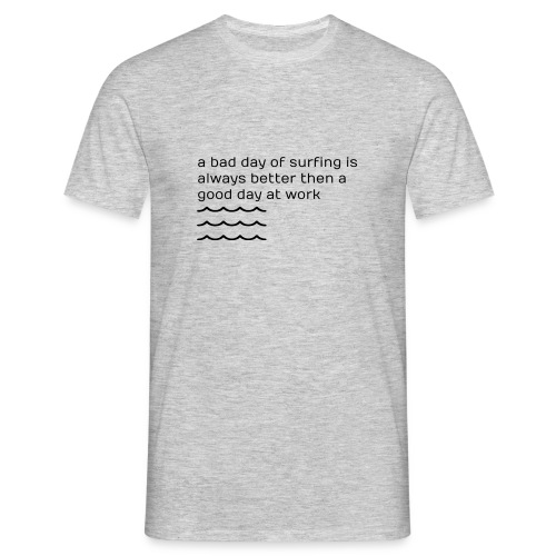a bad day of surfing is always better - Männer T-Shirt