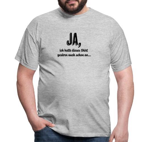 Ja ich hatte dieses Shirt gestern auch schon an... - Männer T-Shirt