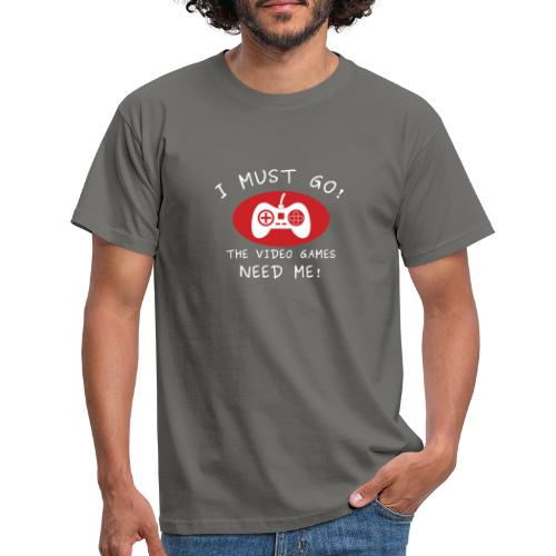 I must go - the video games need me - T-shirt herr