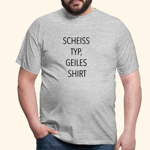 Scheiss Typ, geiles Shirt - Männer T-Shirt