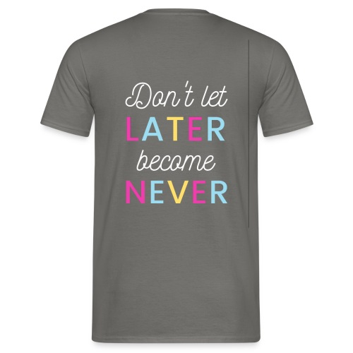 Don't let later become never! - Männer T-Shirt